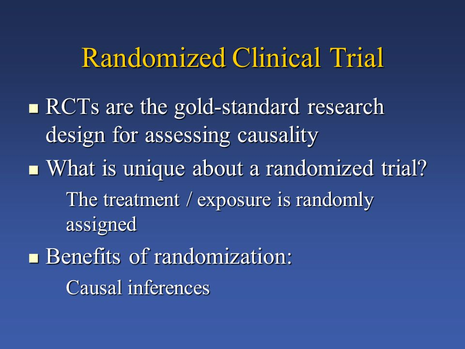 Randomized Clinical Trial RCTs are the gold-standard research design for assessing causality RCTs are the gold-standard research design for assessing causality What is unique about a randomized trial.