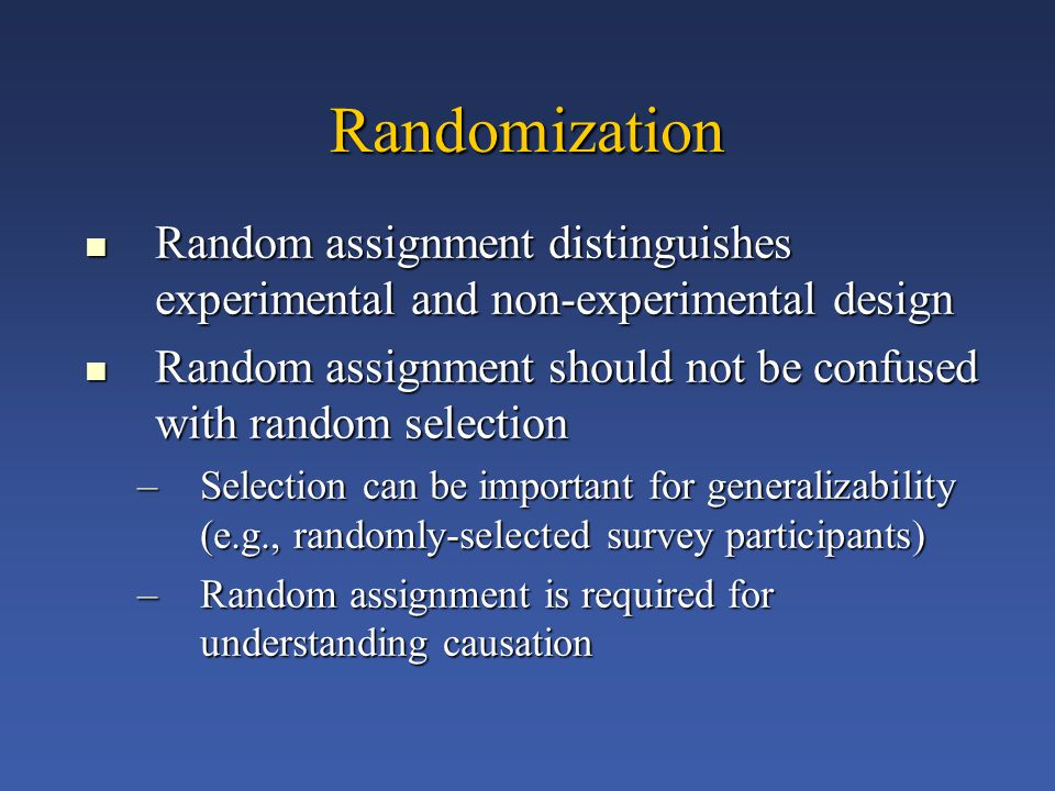 Randomization Random assignment distinguishes experimental and non-experimental design Random assignment distinguishes experimental and non-experimental design Random assignment should not be confused with random selection Random assignment should not be confused with random selection –Selection can be important for generalizability (e.g., randomly-selected survey participants) –Random assignment is required for understanding causation