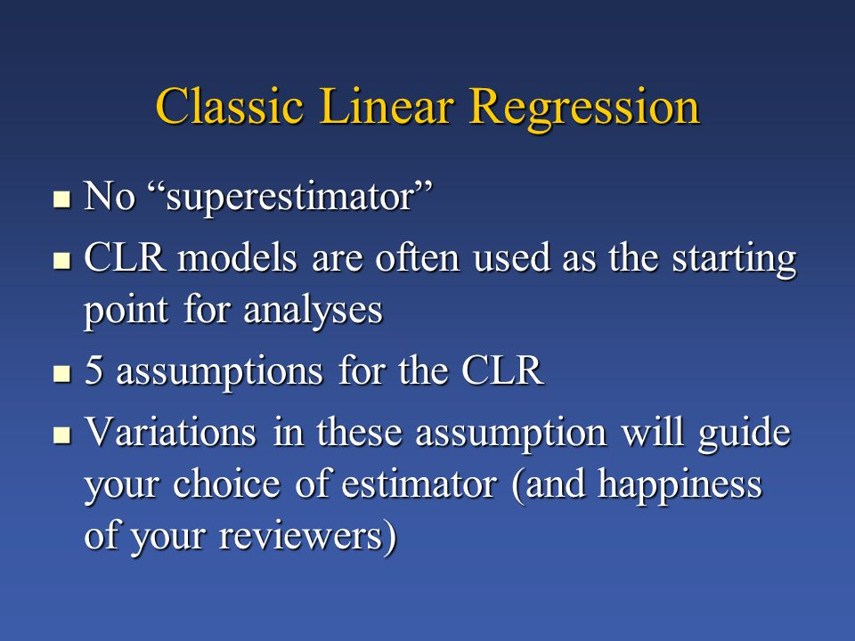 Classic Linear Regression No superestimator No superestimator CLR models are often used as the starting point for analyses CLR models are often used as the starting point for analyses 5 assumptions for the CLR 5 assumptions for the CLR Variations in these assumption will guide your choice of estimator (and happiness of your reviewers) Variations in these assumption will guide your choice of estimator (and happiness of your reviewers)