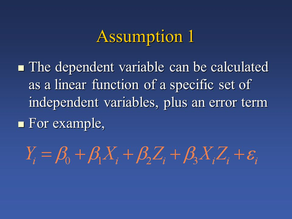 Assumption 1 The dependent variable can be calculated as a linear function of a specific set of independent variables, plus an error term The dependent variable can be calculated as a linear function of a specific set of independent variables, plus an error term For example, For example,
