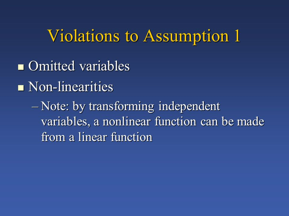 Violations to Assumption 1 Omitted variables Omitted variables Non-linearities Non-linearities –Note: by transforming independent variables, a nonlinear function can be made from a linear function
