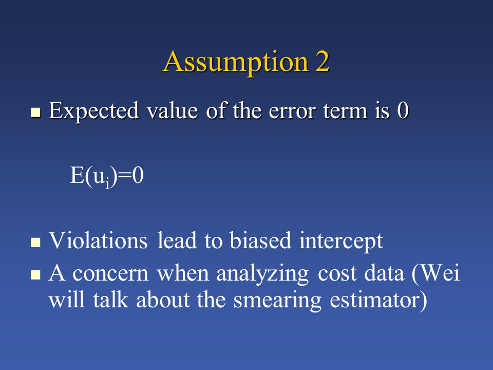 Assumption 2 Expected value of the error term is 0 Expected value of the error term is 0 E(u i )=0 Violations lead to biased intercept A concern when analyzing cost data (Wei will talk about the smearing estimator)