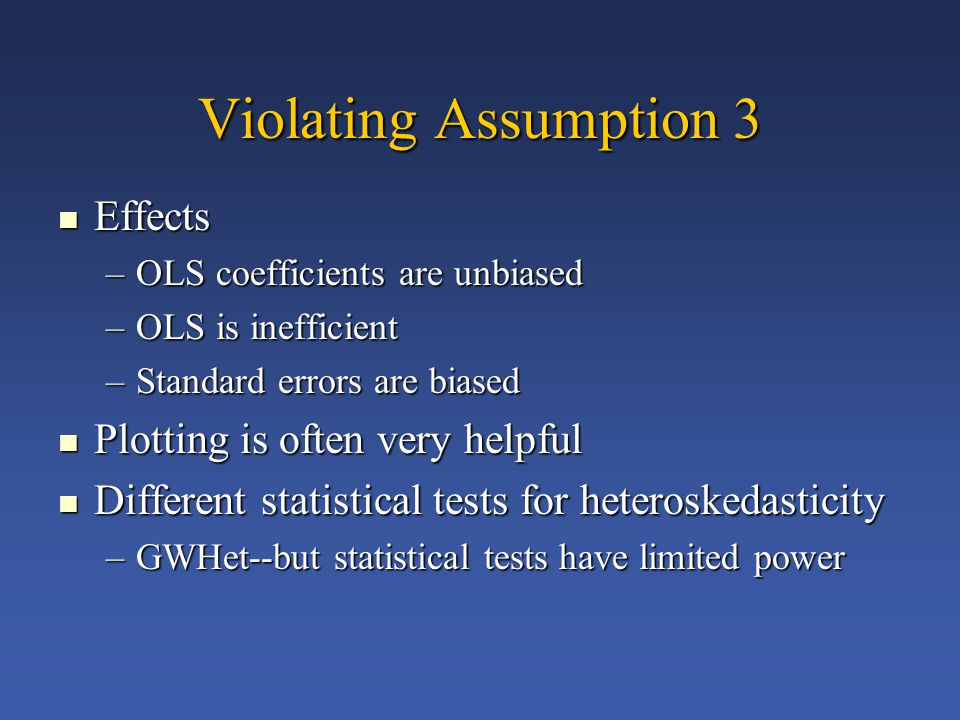 Violating Assumption 3 Effects Effects –OLS coefficients are unbiased –OLS is inefficient –Standard errors are biased Plotting is often very helpful Plotting is often very helpful Different statistical tests for heteroskedasticity Different statistical tests for heteroskedasticity –GWHet--but statistical tests have limited power