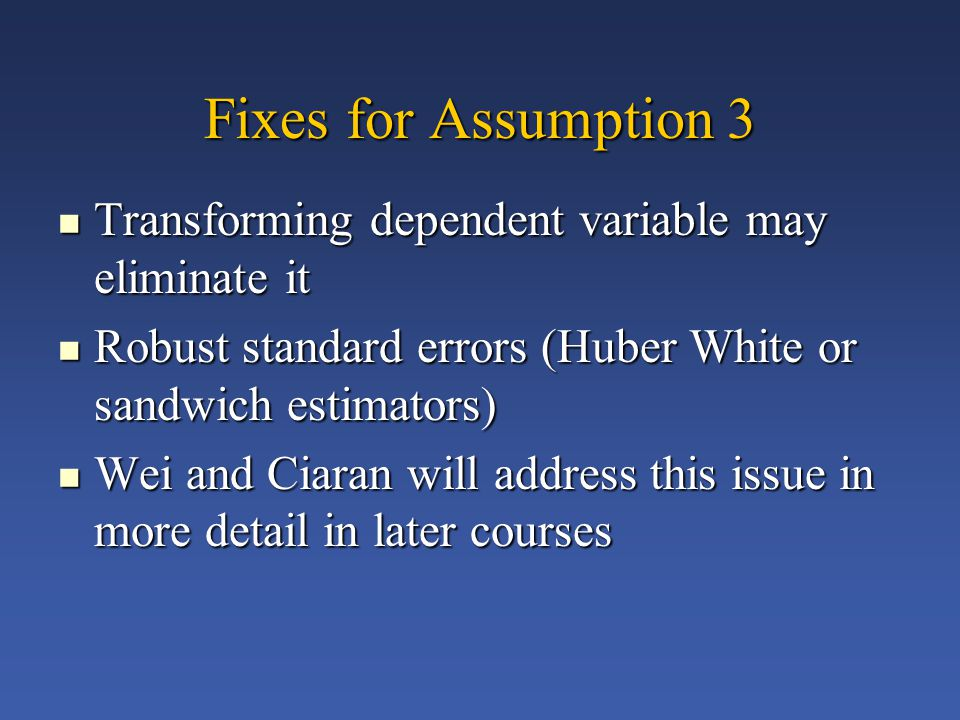 Fixes for Assumption 3 Transforming dependent variable may eliminate it Transforming dependent variable may eliminate it Robust standard errors (Huber White or sandwich estimators) Robust standard errors (Huber White or sandwich estimators) Wei and Ciaran will address this issue in more detail in later courses Wei and Ciaran will address this issue in more detail in later courses