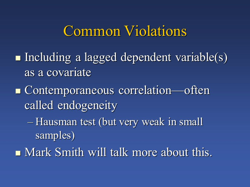 Common Violations Including a lagged dependent variable(s) as a covariate Including a lagged dependent variable(s) as a covariate Contemporaneous correlation—often called endogeneity Contemporaneous correlation—often called endogeneity –Hausman test (but very weak in small samples) Mark Smith will talk more about this.