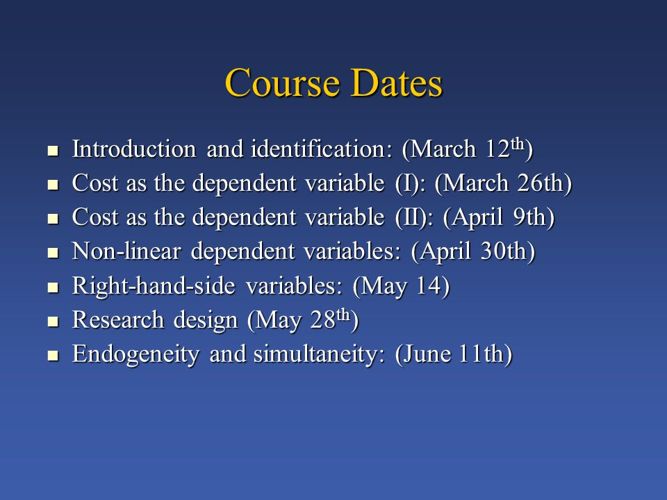 Course Dates Introduction and identification: (March 12 th ) Introduction and identification: (March 12 th ) Cost as the dependent variable (I): (March 26th) Cost as the dependent variable (I): (March 26th) Cost as the dependent variable (II): (April 9th) Cost as the dependent variable (II): (April 9th) Non-linear dependent variables: (April 30th) Non-linear dependent variables: (April 30th) Right-hand-side variables: (May 14) Right-hand-side variables: (May 14) Research design (May 28 th ) Research design (May 28 th ) Endogeneity and simultaneity: (June 11th) Endogeneity and simultaneity: (June 11th)