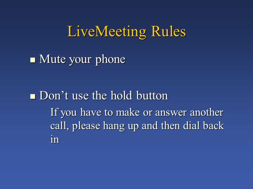 LiveMeeting Rules Mute your phone Mute your phone Don't use the hold button Don't use the hold button If you have to make or answer another call, please hang up and then dial back in