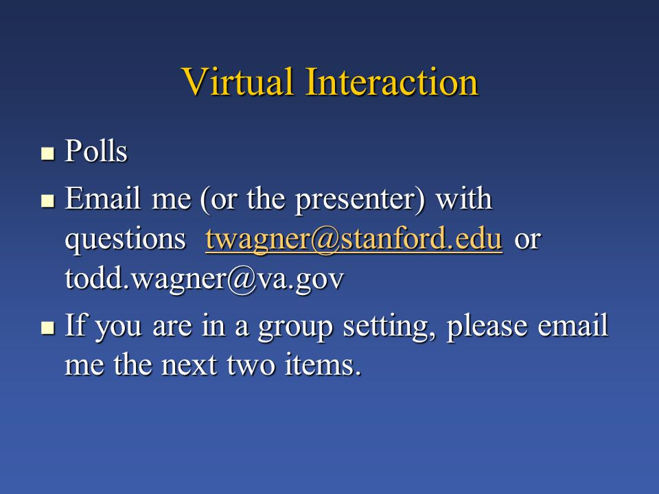 Virtual Interaction Polls Polls Email me (or the presenter) with questions twagner@stanford.edu or todd.wagner@va.gov Email me (or the presenter) with questions twagner@stanford.edu or todd.wagner@va.govtwagner@stanford.edu If you are in a group setting, please email me the next two items.