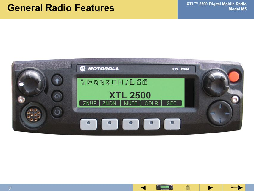 8 XTL™ 2500 Digital Mobile Radio Model M5 ► ◄ ► Tone NameTone Information Acknowledge A call or emergency sent to the central controller has been acknowledged Button Press A valid key was pressed on the keypad Call Alert Call Alert page received by your radio Emergency Emergency alarm was sent from your radio and acknowledged Failsoft Radio has lost communication with the central controller (trunking only) No AcknowledgeA call or emergency sent to the central controller was not acknowledged Out of RangeRadio is out of range of the system (trunking only) Power-upRadio has successfully powered on Private CallPrivate Call received by or sent from your radio, or Selective Call received Phone CallPhone call received by or sent from your radio ProhibitTalkgroup or channel is not accessible Selective CallSelective Call sent from your radio System BusyChannel, system or target radio is busy Talk PermitChannel is ready to use Time-out TimerTime-out timer limit has been reached Status Alert Tones