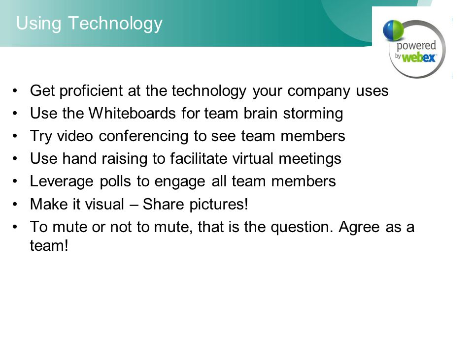 Using Technology Get proficient at the technology your company uses Use the Whiteboards for team brain storming Try video conferencing to see team mem