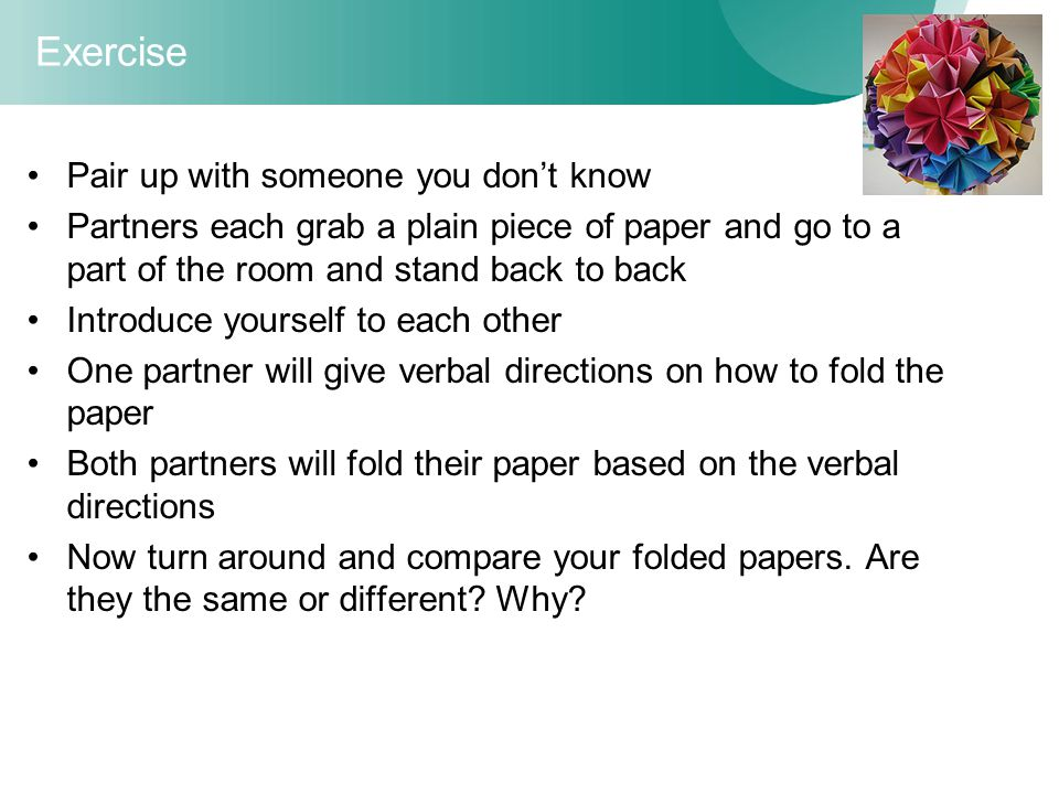 Exercise Pair up with someone you don't know Partners each grab a plain piece of paper and go to a part of the room and stand back to back Introduce yourself to each other One partner will give verbal directions on how to fold the paper Both partners will fold their paper based on the verbal directions Now turn around and compare your folded papers.