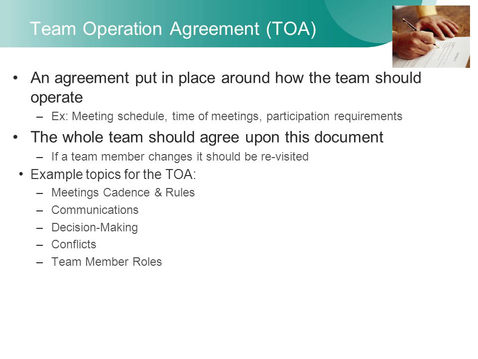 Team Operation Agreement (TOA) An agreement put in place around how the team should operate –Ex: Meeting schedule, time of meetings, participation requirements The whole team should agree upon this document –If a team member changes it should be re-visited Example topics for the TOA: –Meetings Cadence & Rules –Communications –Decision-Making –Conflicts –Team Member Roles
