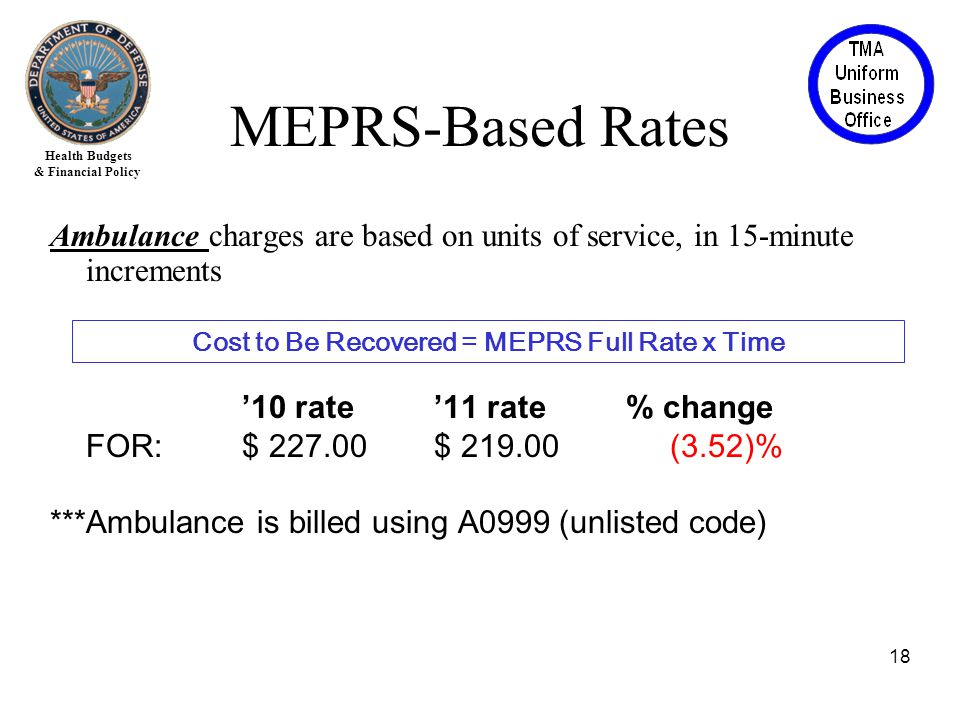 Health Budgets & Financial Policy Ambulance charges are based on units of service, in 15-minute increments '10 rate'11 rate% change FOR:$ 227.00$ 219.00 (3.52)% ***Ambulance is billed using A0999 (unlisted code) 18 Cost to Be Recovered = MEPRS Full Rate x Time MEPRS-Based Rates