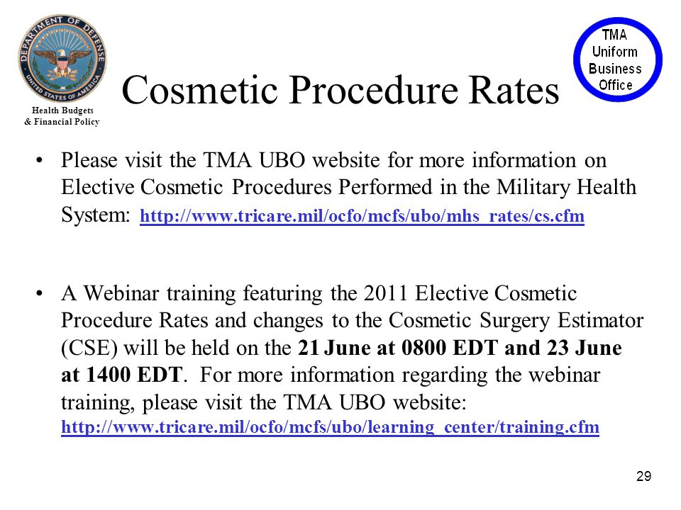 Health Budgets & Financial Policy Please visit the TMA UBO website for more information on Elective Cosmetic Procedures Performed in the Military Health System: http://www.tricare.mil/ocfo/mcfs/ubo/mhs_rates/cs.cfm A Webinar training featuring the 2011 Elective Cosmetic Procedure Rates and changes to the Cosmetic Surgery Estimator (CSE) will be held on the 21 June at 0800 EDT and 23 June at 1400 EDT.
