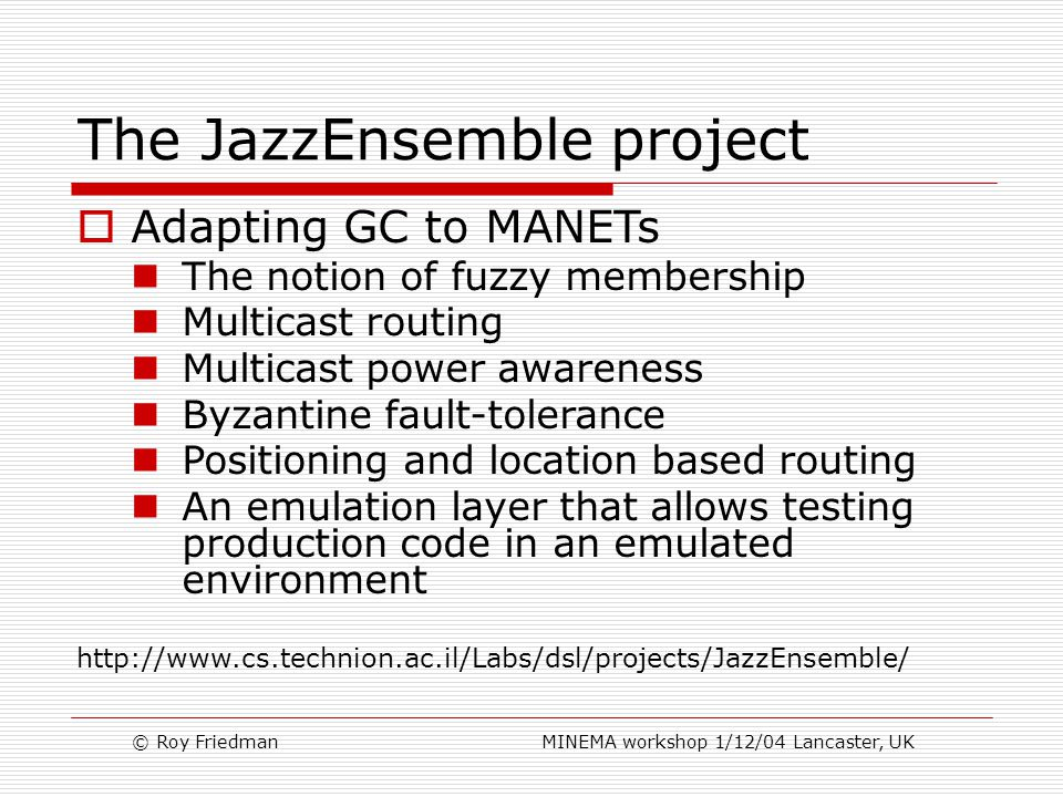 © Roy Friedman MINEMA workshop 1/12/04 Lancaster, UK The JazzEnsemble project  Adapting GC to MANETs The notion of fuzzy membership Multicast routing Multicast power awareness Byzantine fault-tolerance Positioning and location based routing An emulation layer that allows testing production code in an emulated environment http://www.cs.technion.ac.il/Labs/dsl/projects/JazzEnsemble/
