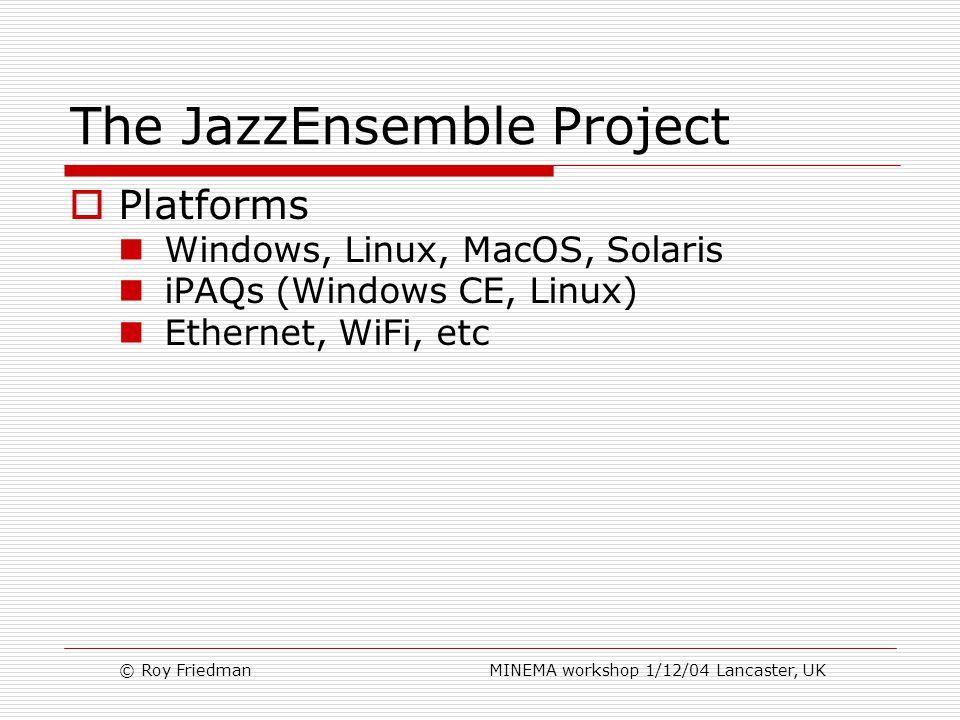 © Roy Friedman MINEMA workshop 1/12/04 Lancaster, UK The JazzEnsemble Project  Platforms Windows, Linux, MacOS, Solaris iPAQs (Windows CE, Linux) Ethernet, WiFi, etc