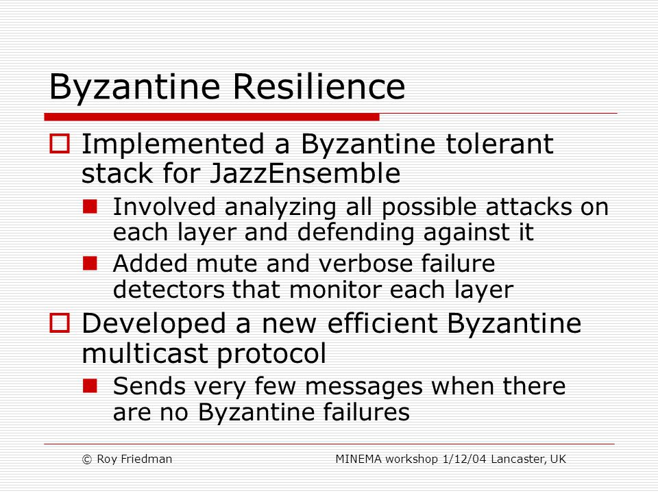 © Roy Friedman MINEMA workshop 1/12/04 Lancaster, UK Byzantine Resilience  Implemented a Byzantine tolerant stack for JazzEnsemble Involved analyzing all possible attacks on each layer and defending against it Added mute and verbose failure detectors that monitor each layer  Developed a new efficient Byzantine multicast protocol Sends very few messages when there are no Byzantine failures