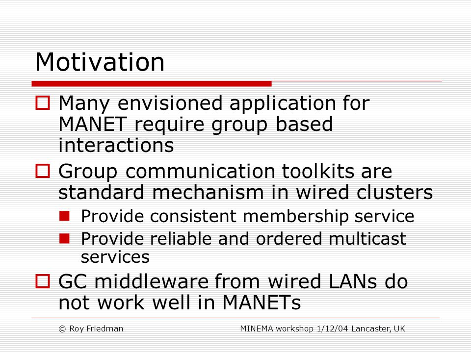 © Roy Friedman MINEMA workshop 1/12/04 Lancaster, UK Motivation  Many envisioned application for MANET require group based interactions  Group communication toolkits are standard mechanism in wired clusters Provide consistent membership service Provide reliable and ordered multicast services  GC middleware from wired LANs do not work well in MANETs