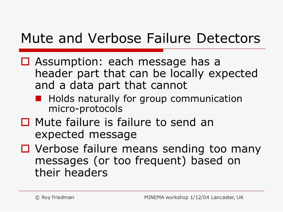 © Roy Friedman MINEMA workshop 1/12/04 Lancaster, UK Mute and Verbose Failure Detectors  Assumption: each message has a header part that can be locally expected and a data part that cannot Holds naturally for group communication micro-protocols  Mute failure is failure to send an expected message  Verbose failure means sending too many messages (or too frequent) based on their headers