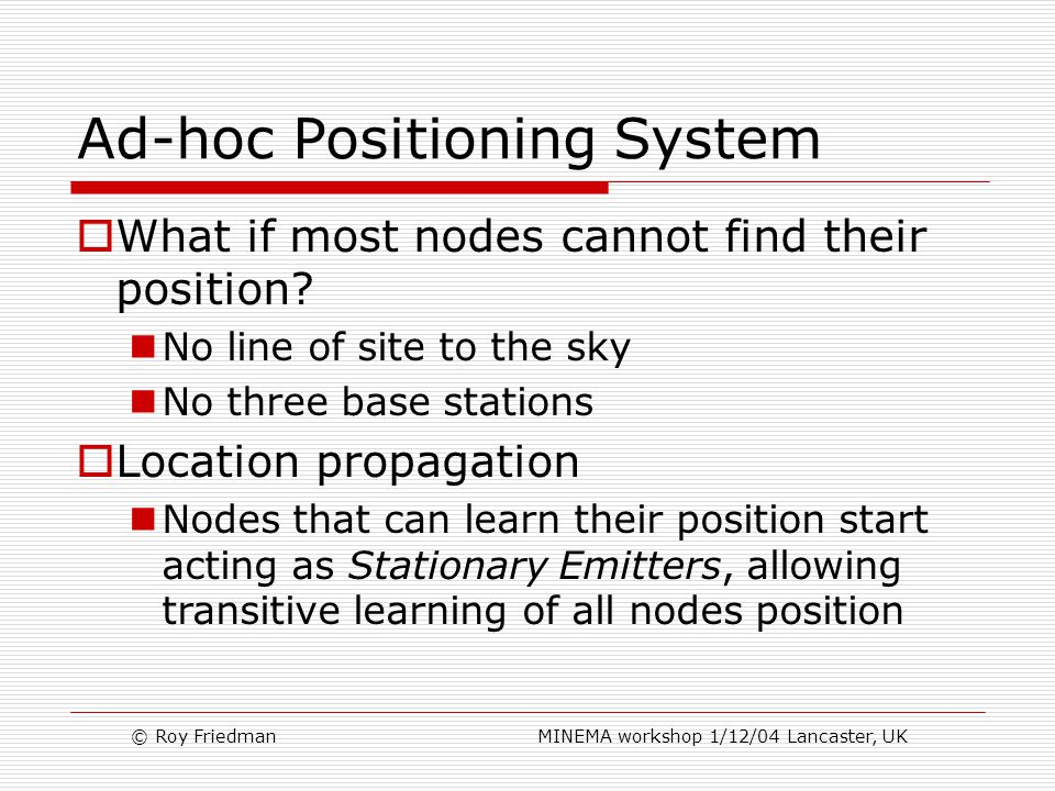 © Roy Friedman MINEMA workshop 1/12/04 Lancaster, UK Ad-hoc Positioning System  What if most nodes cannot find their position.
