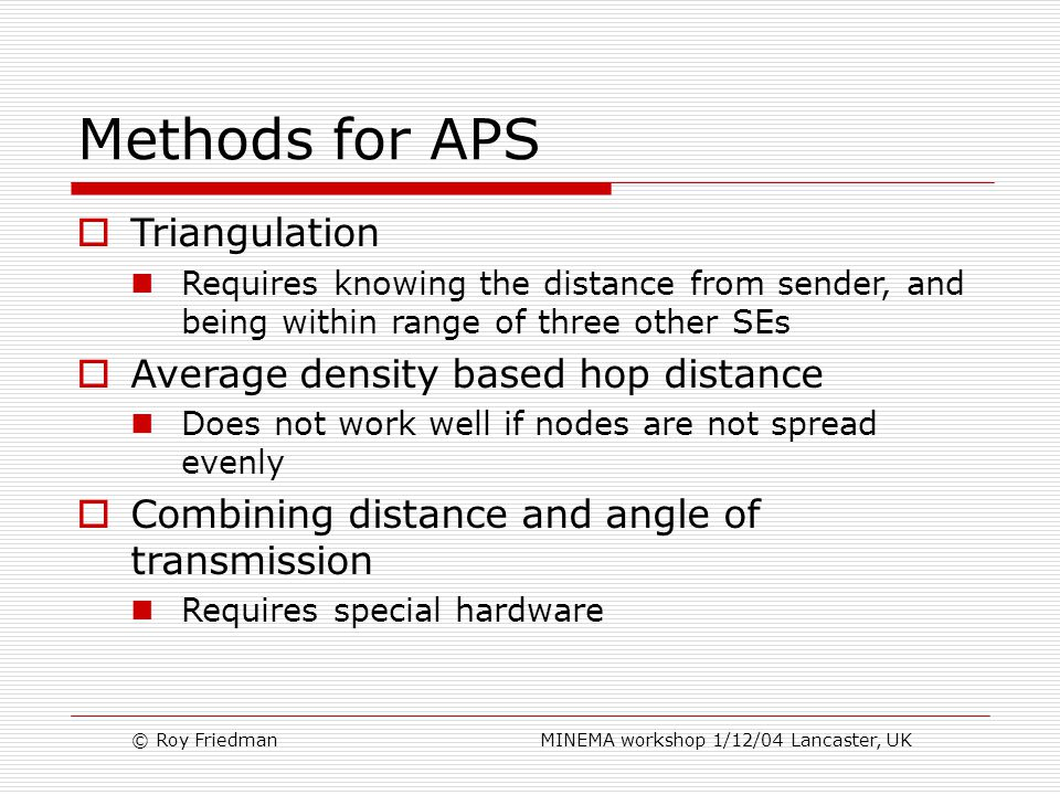 © Roy Friedman MINEMA workshop 1/12/04 Lancaster, UK Methods for APS  Triangulation Requires knowing the distance from sender, and being within range of three other SEs  Average density based hop distance Does not work well if nodes are not spread evenly  Combining distance and angle of transmission Requires special hardware