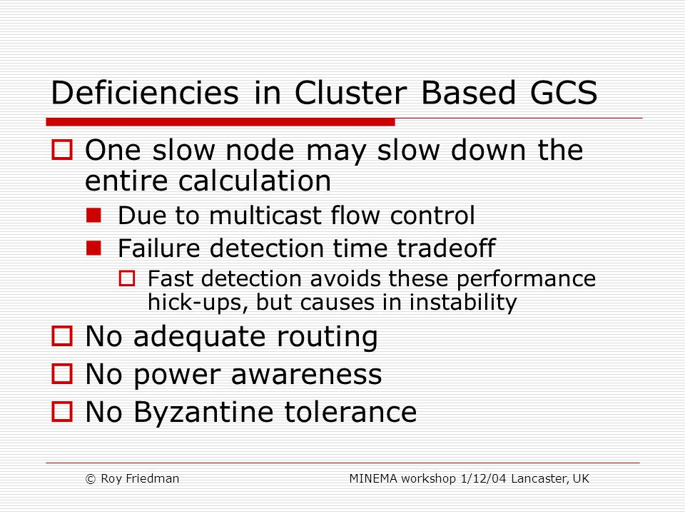 © Roy Friedman MINEMA workshop 1/12/04 Lancaster, UK Deficiencies in Cluster Based GCS  One slow node may slow down the entire calculation Due to multicast flow control Failure detection time tradeoff  Fast detection avoids these performance hick-ups, but causes in instability  No adequate routing  No power awareness  No Byzantine tolerance