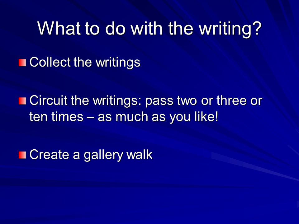 What to do with the writing? Collect the writings Circuit the writings: pass two or three or ten times – as much as you like! Create a gallery walk