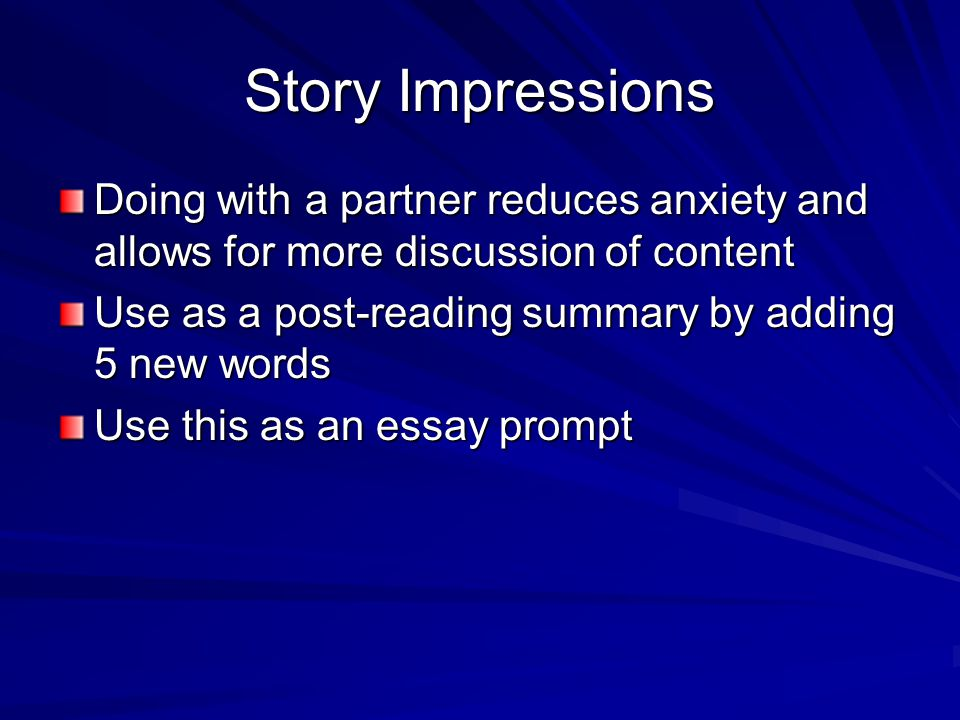 Story Impressions Doing with a partner reduces anxiety and allows for more discussion of content Use as a post-reading summary by adding 5 new words U
