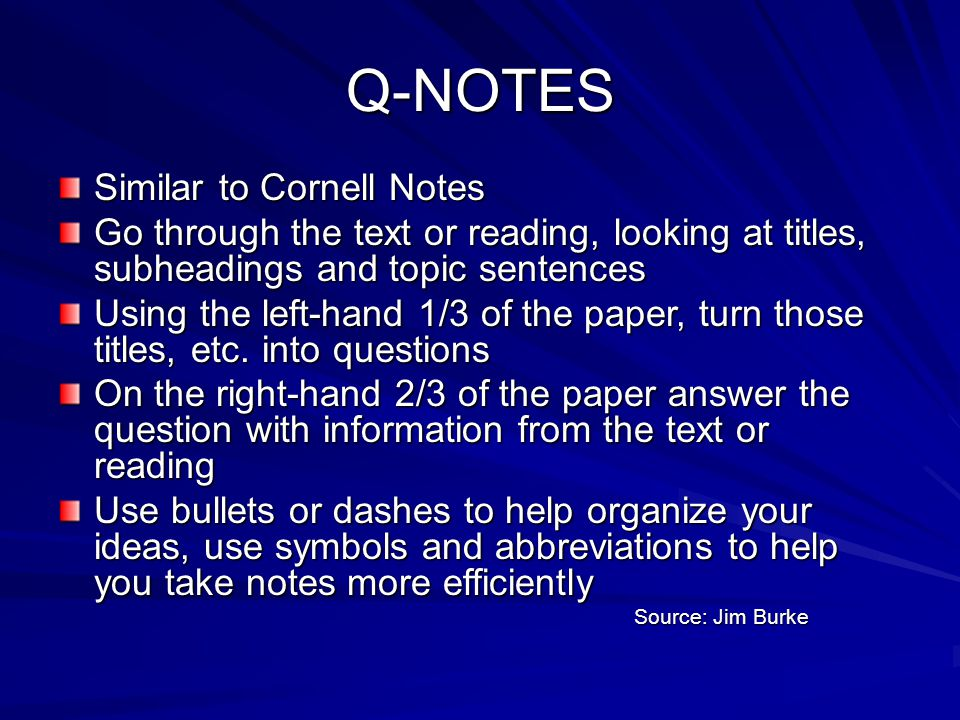 Q-NOTES Similar to Cornell Notes Go through the text or reading, looking at titles, subheadings and topic sentences Using the left-hand 1/3 of the pap