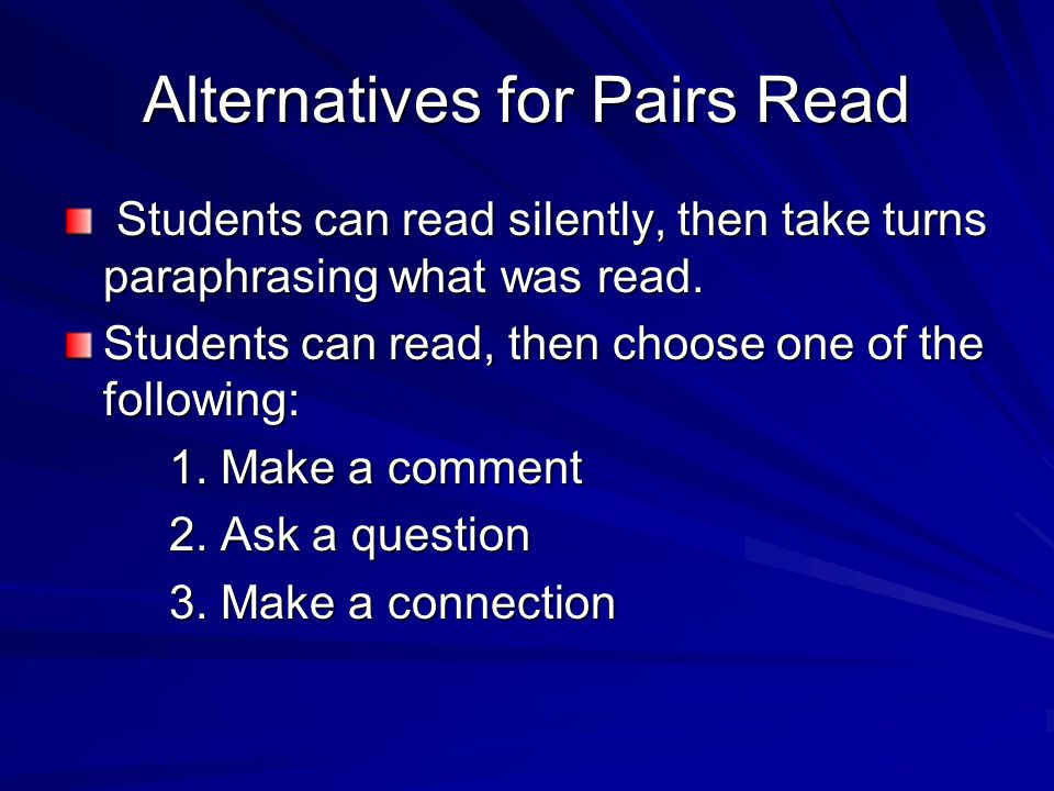 Alternatives for Pairs Read Students can read silently, then take turns paraphrasing what was read. Students can read silently, then take turns paraph