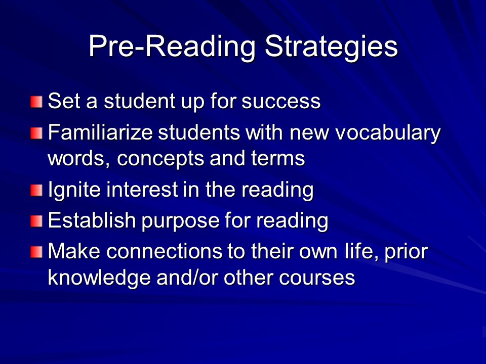 Pre-Reading Strategies Set a student up for success Familiarize students with new vocabulary words, concepts and terms Ignite interest in the reading