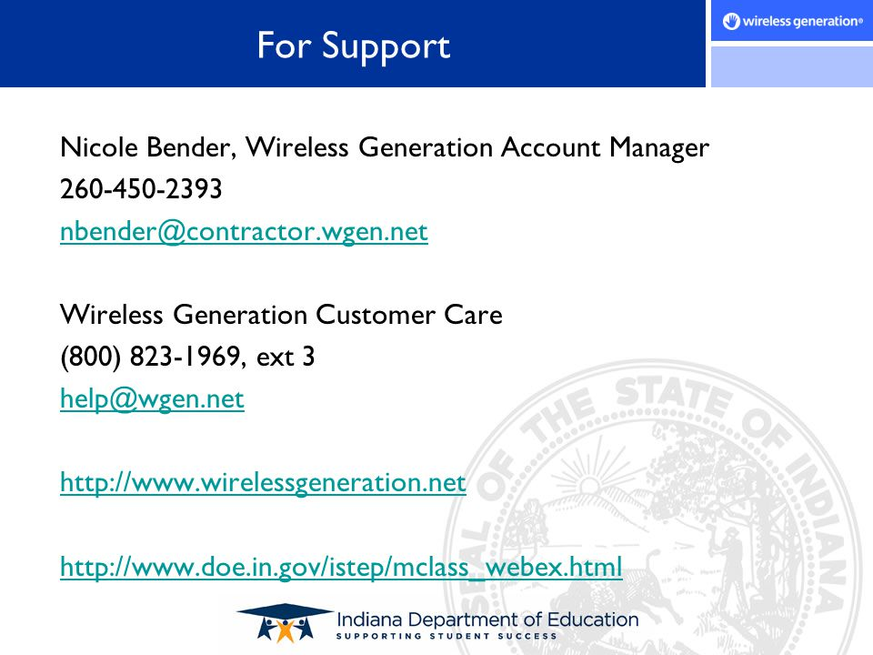 For Support Nicole Bender, Wireless Generation Account Manager 260-450-2393 nbender@contractor.wgen.net Wireless Generation Customer Care (800) 823-19