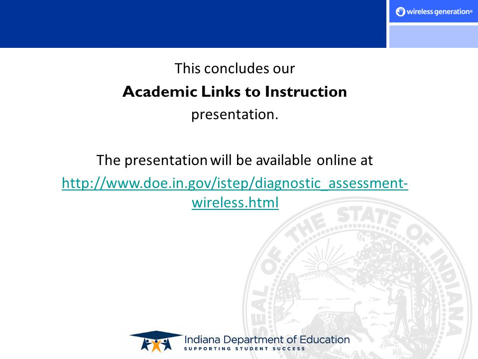 This concludes our Academic Links to Instruction presentation. The presentation will be available online at http://www.doe.in.gov/istep/diagnostic_ass