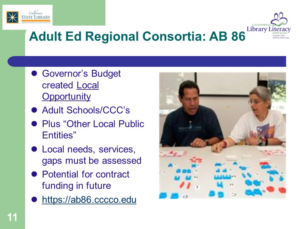 Adult Ed Regional Consortia: AB 86 Governor's Budget created Local Opportunity Adult Schools/CCC's Plus Other Local Public Entities Local needs, services, gaps must be assessed Potential for contract funding in future https://ab86.cccco.edu 11