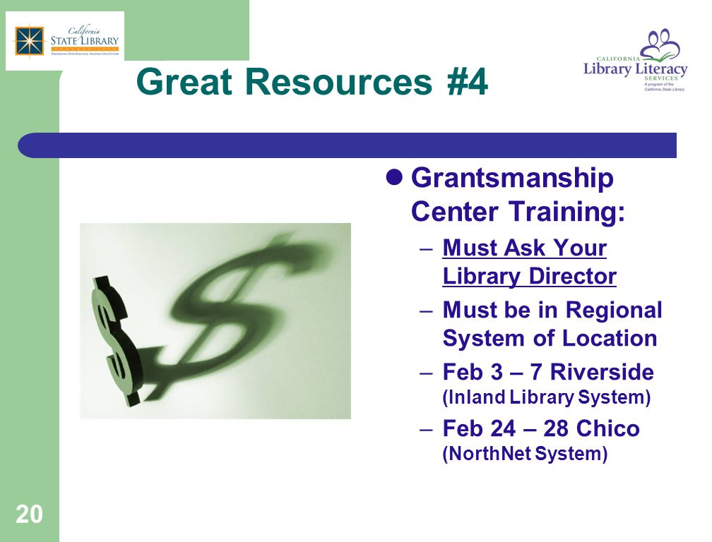 Great Resources #4 Grantsmanship Center Training: –Must Ask Your Library Director –Must be in Regional System of Location –Feb 3 – 7 Riverside (Inland Library System) –Feb 24 – 28 Chico (NorthNet System) 20