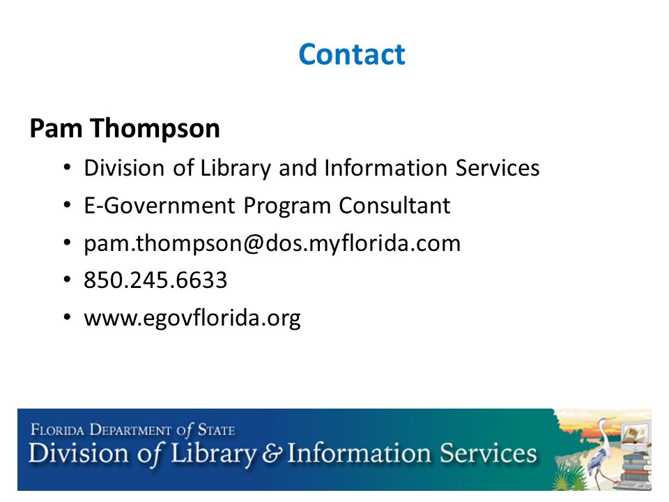 Contact Pam Thompson Division of Library and Information Services E-Government Program Consultant pam.thompson@dos.myflorida.com 850.245.6633 www.egov