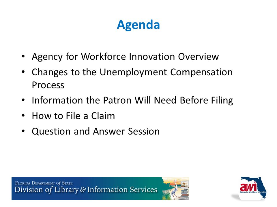A GENCY for W ORKFORCE I NNOVATION State of Florida Agency for Workforce Innovation Overview Changes to the Unemployment Compensation Process Informat