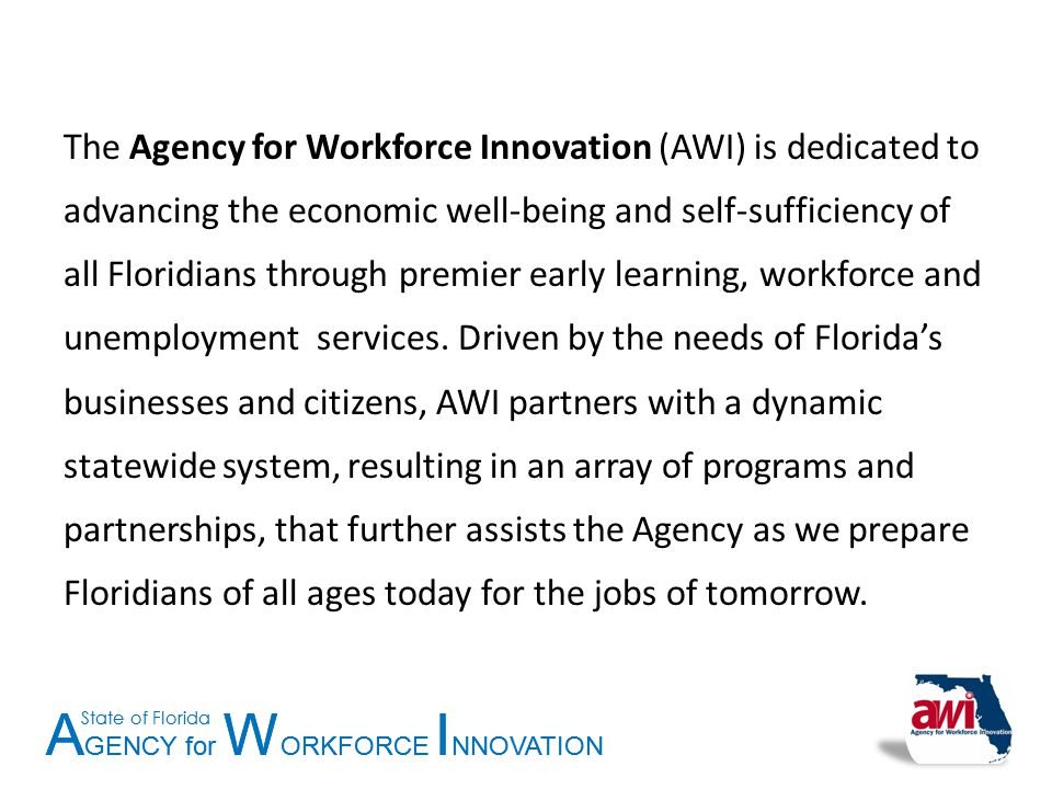 A GENCY for W ORKFORCE I NNOVATION State of Florida A GENCY for W ORKFORCE I NNOVATION State of Florida The Agency for Workforce Innovation (AWI) is d