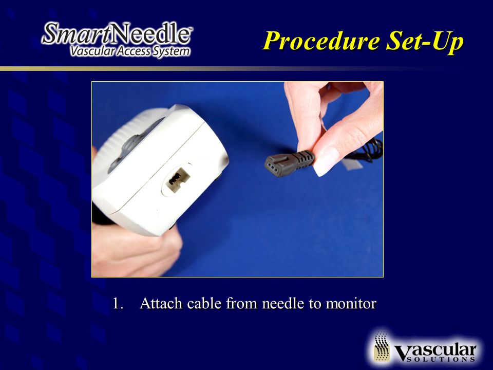 Procedure Set-Up 1.Attach cable from needle to monitor