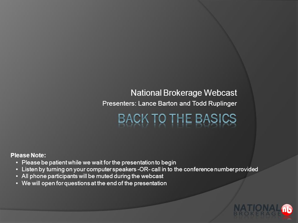 National Brokerage Webcast Presenters: Lance Barton and Todd Ruplinger Please Note: Please be patient while we wait for the presentation to begin Listen by turning on your computer speakers -OR- call in to the conference number provided All phone participants will be muted during the webcast We will open for questions at the end of the presentation