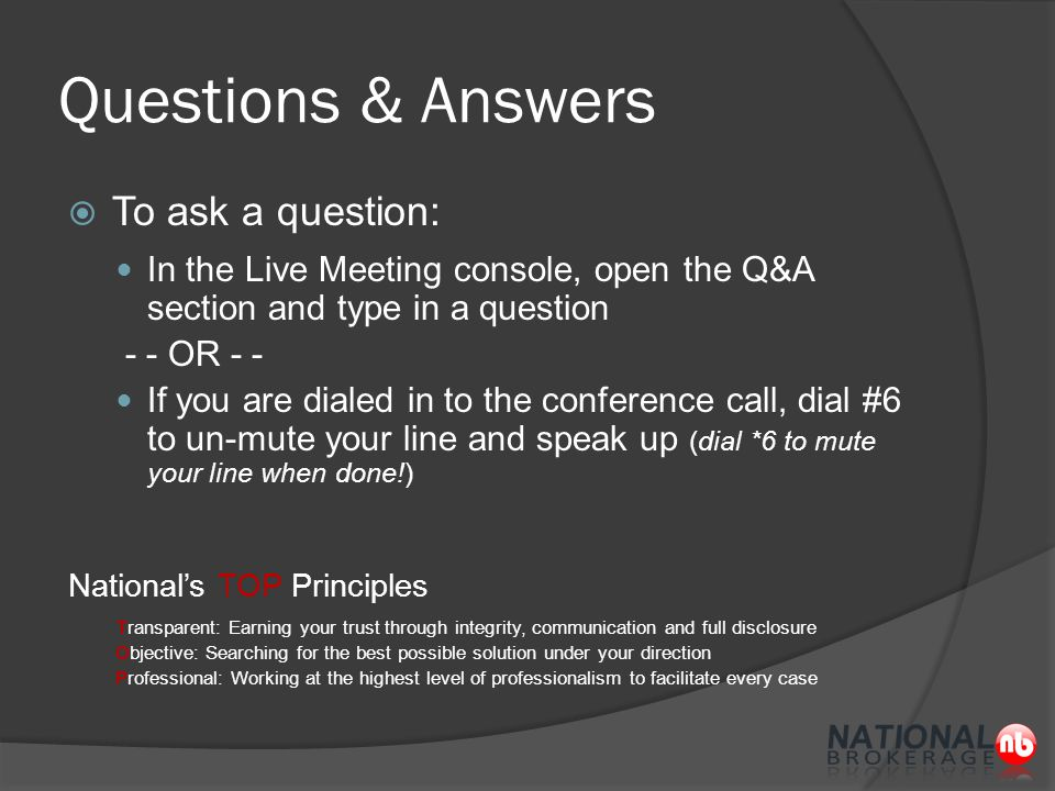 Questions & Answers  To ask a question: In the Live Meeting console, open the Q&A section and type in a question - - OR - - If you are dialed in to the conference call, dial #6 to un-mute your line and speak up (dial *6 to mute your line when done!) National's TOP Principles Transparent: Earning your trust through integrity, communication and full disclosure Objective: Searching for the best possible solution under your direction Professional: Working at the highest level of professionalism to facilitate every case