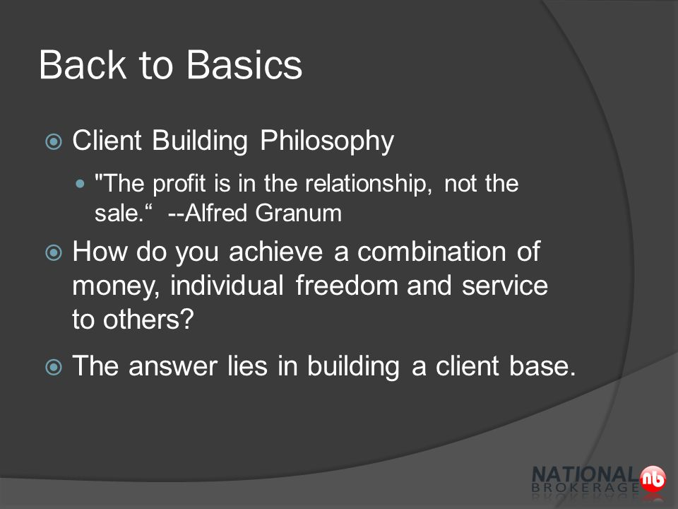 Back to Basics  Client Building Philosophy The profit is in the relationship, not the sale. --Alfred Granum  How do you achieve a combination of money, individual freedom and service to others.