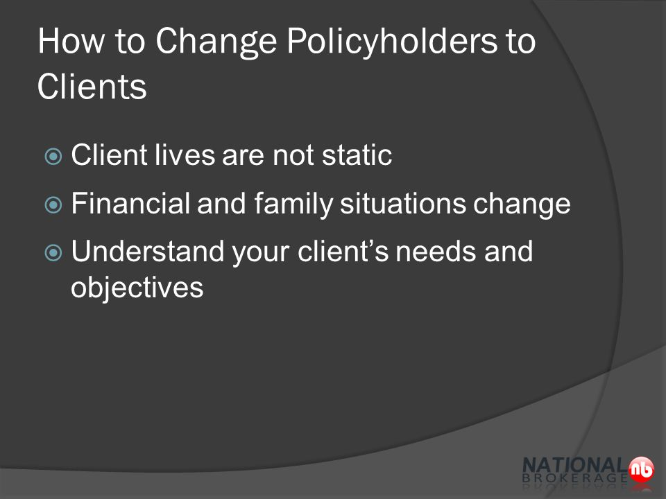 How to Change Policyholders to Clients  Client lives are not static  Financial and family situations change  Understand your client's needs and objectives