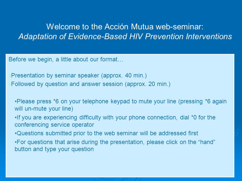 1 Welcome to the Acción Mutua web-seminar: Adaptation of Evidence-Based HIV Prevention Interventions Before we begin, a little about our format…  Presentation by seminar speaker (approx.