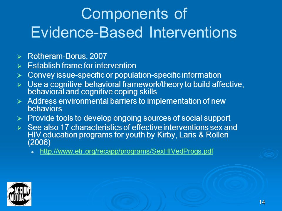 14 Components of Evidence-Based Interventions  Rotheram-Borus, 2007  Establish frame for intervention  Convey issue-specific or population-specific