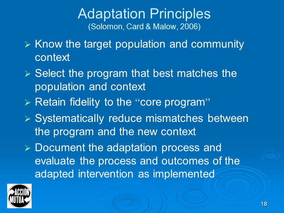 18 Adaptation Principles (Solomon, Card & Malow, 2006)  Know the target population and community context  Select the program that best matches the population and context  Retain fidelity to the core program  Systematically reduce mismatches between the program and the new context  Document the adaptation process and evaluate the process and outcomes of the adapted intervention as implemented