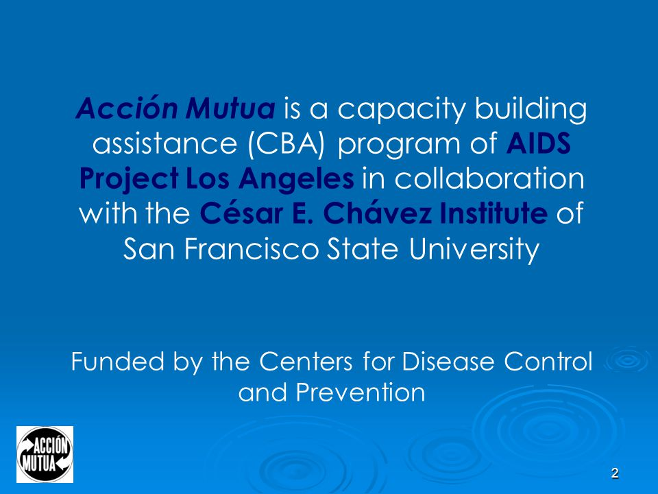 2 Acción Mutua is a capacity building assistance (CBA) program of AIDS Project Los Angeles in collaboration with the César E.