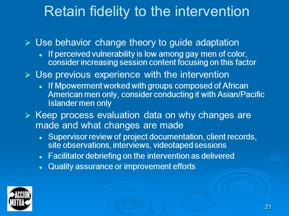 21 Retain fidelity to the intervention  Use behavior change theory to guide adaptation If perceived vulnerability is low among gay men of color, consider increasing session content focusing on this factor  Use previous experience with the intervention If Mpowerment worked with groups composed of African American men only, consider conducting it with Asian/Pacific Islander men only  Keep process evaluation data on why changes are made and what changes are made Supervisor review of project documentation, client records, site observations, interviews, videotaped sessions Facilitator debriefing on the intervention as delivered Quality assurance or improvement efforts