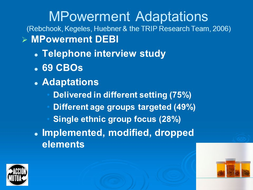 28 MPowerment Adaptations (Rebchook, Kegeles, Huebner & the TRIP Research Team, 2006)  MPowerment DEBI Telephone interview study 69 CBOs Adaptations Delivered in different setting (75%) Different age groups targeted (49%) Single ethnic group focus (28%) Implemented, modified, dropped elements