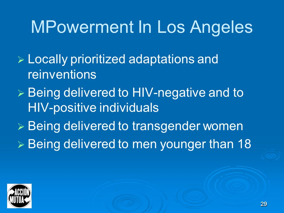 29 MPowerment In Los Angeles  Locally prioritized adaptations and reinventions  Being delivered to HIV-negative and to HIV-positive individuals  Being delivered to transgender women  Being delivered to men younger than 18